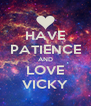 HAVE PATIENCE AND LOVE VICKY - Personalised Poster A4 size