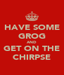 HAVE SOME GROG AND GET ON THE CHIRPSE - Personalised Poster A4 size
