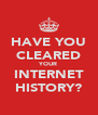 HAVE YOU CLEARED YOUR INTERNET HISTORY? - Personalised Poster A4 size