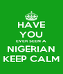 HAVE YOU EVER SEEN A NIGERIAN KEEP CALM - Personalised Poster A4 size
