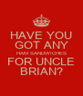 HAVE YOU GOT ANY HAM SANDWICHES FOR UNCLE BRIAN? - Personalised Poster A4 size