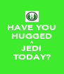 HAVE YOU HUGGED A JEDI TODAY? - Personalised Poster A4 size