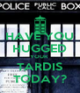 HAVE YOU HUGGED YOUR  TARDIS TODAY? - Personalised Poster A4 size