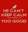 HE CAN'T  KEEP CALM THE PUSSY IS TOO GOOD  - Personalised Poster A4 size