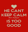 HE CANT KEEP CALM MY PUSSY IS TOO GOOD - Personalised Poster A4 size