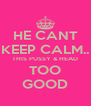 HE CANT KEEP CALM.. THIS PUSSY & HEAD TOO GOOD - Personalised Poster A4 size