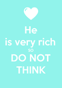 He is very rich SO DO NOT THINK - Personalised Poster A4 size
