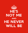 HE'S NOT ME AND HE NEVER WILL BE - Personalised Poster A4 size