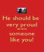 He should be  very proud to have someone like you! - Personalised Poster A4 size
