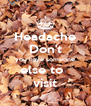 Headache Don't you have someone else to   visit - Personalised Poster A4 size