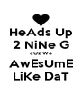 HeAds Up 2 NiNe G cUz We AwEsUmE LiKe DaT - Personalised Poster A4 size
