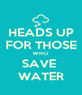 HEADS UP FOR THOSE WHO SAVE  WATER - Personalised Poster A4 size