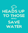 HEADS UP  TO THOSE WHO SAVE WATER - Personalised Poster A4 size