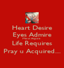 Heart Desire Eyes Admire Mind Aspire Life Requires Pray u Acquired.... - Personalised Poster A4 size