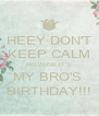 HEEY DON'T KEEP CALM BECAUSE IT'S  MY BRO'S  BIRTHDAY!!! - Personalised Poster A4 size