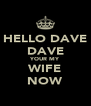 HELLO DAVE DAVE YOUR MY WIFE NOW - Personalised Poster A4 size