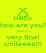 Hello how are you?  you? i'm very fine! smileeee!!! - Personalised Poster A4 size