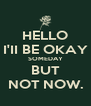 HELLO I'II BE OKAY SOMEDAY BUT NOT NOW. - Personalised Poster A4 size