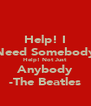 Help! I Need Somebody Help! Not Just Anybody -The Beatles - Personalised Poster A4 size