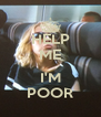 HELP ME  I'M POOR - Personalised Poster A4 size