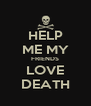 HELP ME MY FRIENDS LOVE DEATH - Personalised Poster A4 size