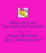 Help me wish the beautiful Roberta a very very Happy Birthday an an amazing day! - Personalised Poster A4 size