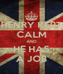 HENRY KEPT CALM AND HE HAS A JOB - Personalised Poster A4 size