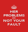 HER PROBLEMS ARE NOT YOUR FAULT - Personalised Poster A4 size