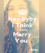 Hey byby I Think I wanna Marry You  - Personalised Poster A4 size
