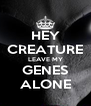 HEY CREATURE LEAVE MY GENES ALONE - Personalised Poster A4 size