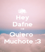 Hey Dafne Te Quiero  Muchote :3 - Personalised Poster A4 size
