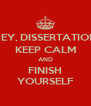 HEY, DISSERTATION KEEP CALM AND FINISH YOURSELF - Personalised Poster A4 size