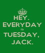HEY.  EVERYDAY IS TUESDAY,  JACK. - Personalised Poster A4 size