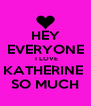 HEY EVERYONE  I LOVE KATHERINE  SO MUCH - Personalised Poster A4 size