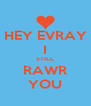 HEY EVRAY I STILL RAWR YOU - Personalised Poster A4 size
