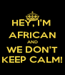 HEY, I'M  AFRICAN AND WE DON'T KEEP CALM! - Personalised Poster A4 size