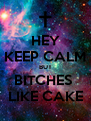 HEY KEEP CALM BUT BITCHES  LIKE CAKE - Personalised Poster A4 size