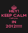 HEY! KEEP CALM I left you  IN 2012!!!!! - Personalised Poster A4 size
