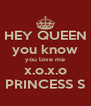 HEY QUEEN you know you love me x.o.x.o PRINCESS S - Personalised Poster A4 size