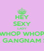 HEY SEXY LADY WHOP WHOP WHOP WHOP OPPA GANGNAM STYLE - Personalised Poster A4 size