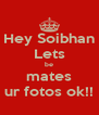 Hey Soibhan Lets be mates ur fotos ok!! - Personalised Poster A4 size