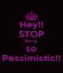 Hey!! STOP Being so Pessimistic!! - Personalised Poster A4 size