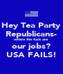 Hey Tea Party Republicans- where the fuck are our jobs? USA FAILS! - Personalised Poster A4 size