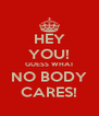 HEY YOU! GUESS WHAT NO BODY CARES! - Personalised Poster A4 size