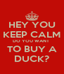 HEY YOU KEEP CALM DO YOU WANT  TO BUY A DUCK? - Personalised Poster A4 size