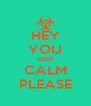 HEY YOU KEEP CALM PLEASE - Personalised Poster A4 size