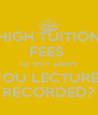 HIGH TUITION FEES  SO WHY AREN'T YOU LECTURES RECORDED? - Personalised Poster A4 size