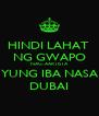 HINDI LAHAT  NG GWAPO NAG-AARTISTA YUNG IBA NASA DUBAI - Personalised Poster A4 size