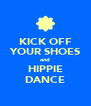 KICK OFF YOUR SHOES and HIPPIE DANCE - Personalised Poster A4 size