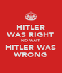 HITLER WAS RIGHT NO WAIT HITLER WAS WRONG - Personalised Poster A4 size